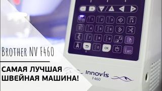 ЛУЧШАЯ ШВЕЙНАЯ МАШИНА || Обзор Brother Innov-Is F460 || F-серия от Brother
