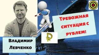Владимир Левченко - Тревожная ситуация с рублем!