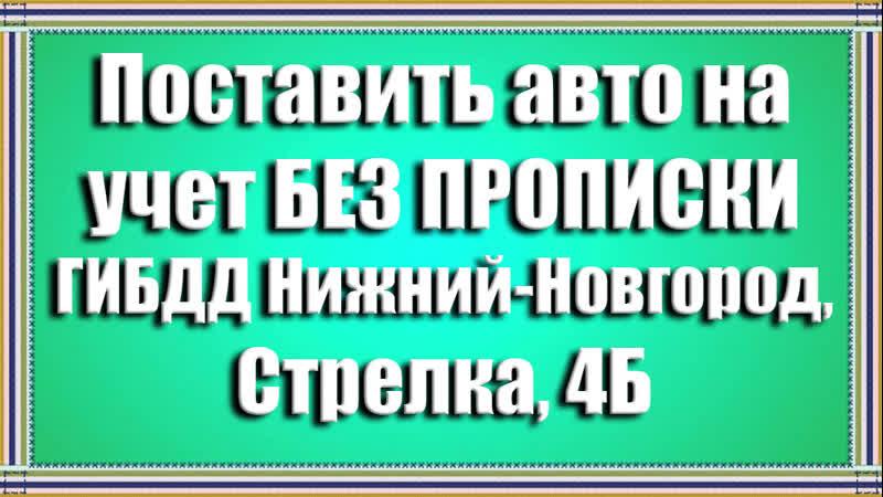 Как поставить машину на учет в ГИБДД Нижний Новгород Стрелка 4Б без прописки