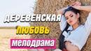 Сельская мелодрама Деревенская любовь Русские мелодрамы новинки