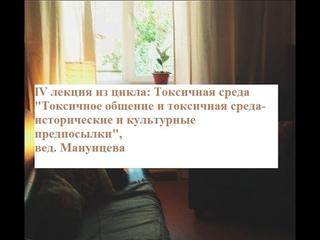 """IV лекция """"Токсичное общение и токсичная среда-ист. и культурные предпосылки"""", вед. Манунцева В.Г."""