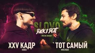 SLOVO BACK 2 BEAT: XXV КАДР vs ТОТ САМЫЙ (MAIN-EVENT) | МОСКВА