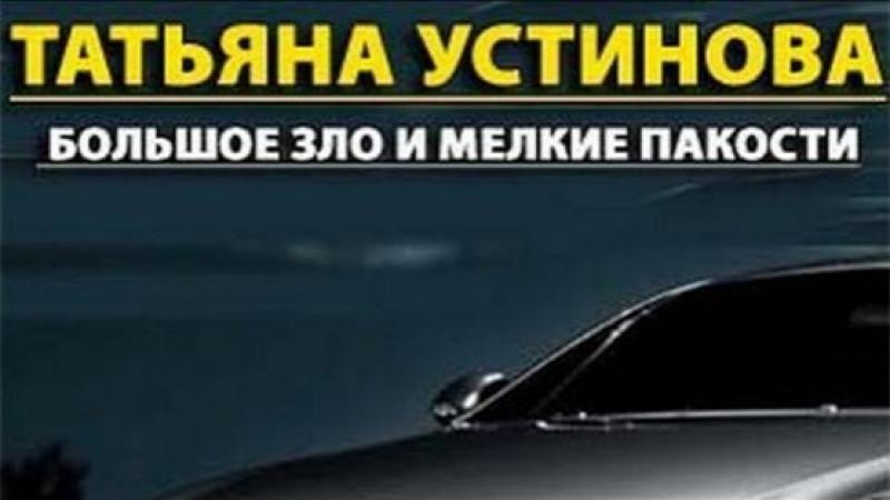 Женский,иронический детектив по роману Т. Устиновой БОЛЬШОЕ ЗЛО И МЕЛКИЕ ПАКОСТИ
