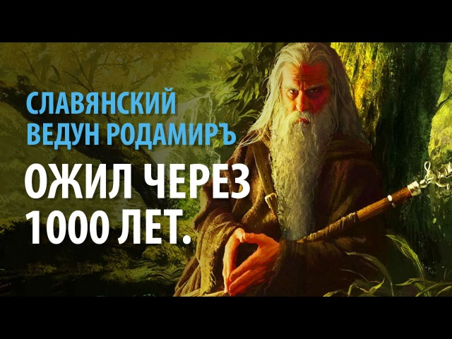 Славянский Ведун Родамиръ ожил через 1000 лет