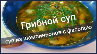 Грибной суп.  Суп из шампиньонов с фасолью | Постный рецепт