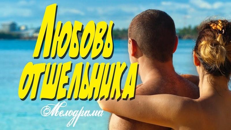 Этот фильм дарит семейное счастье Любовь Отшельника @ Русские мелодрамы новинки