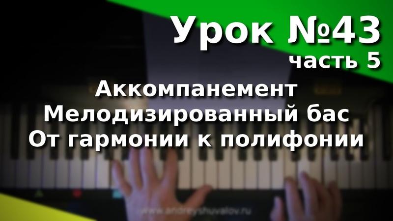 Урок 43. Часть 5. Виды аккомпанемента. Мелодизированный бас. От гармонии к полифонии.
