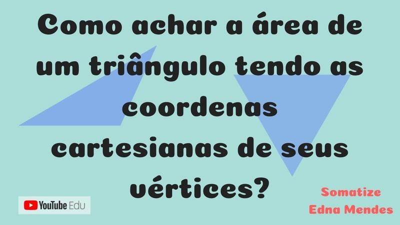 Aplicação dos determinantes área de triângulo conhecidas as coordenadas de seus vértices - Edna