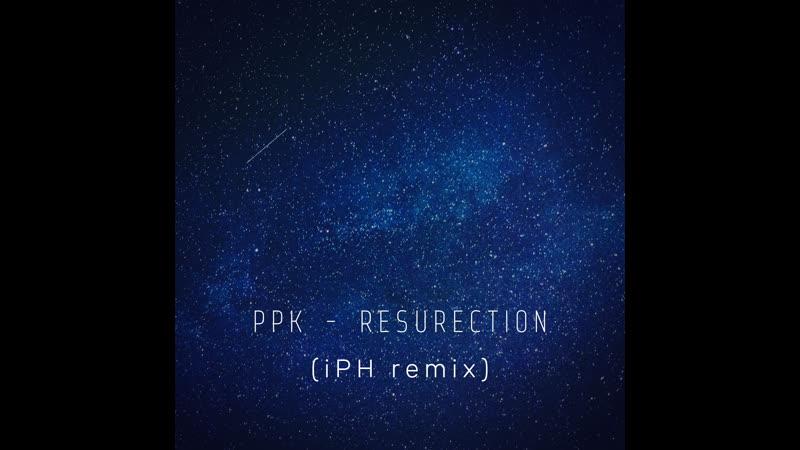 PPK - ResuRection (iPH remix)