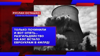 Разгильдяйство на АЭС встало евроукрам в 4млрд! (Руслан Осташко)