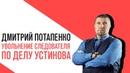 «Потапенко будит!», Следователь поделу Павла Устинова решил уволиться