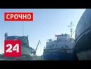 Срочно! СБУ задержала российский танкер в отместку за ЧП в Керченском проливе - Россия 24