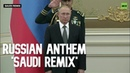Putin is not amused by 'Saudi remix' of Russian anthem Well they tried