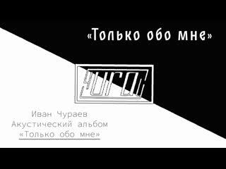 """""""Только обо мне"""" (муз., сл., исп.Чураев И.В.)"""