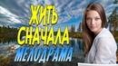 Сильный фильм про девушку попавшую в тюрьму Жить Сначала Русские мелодрамы новинки 2019