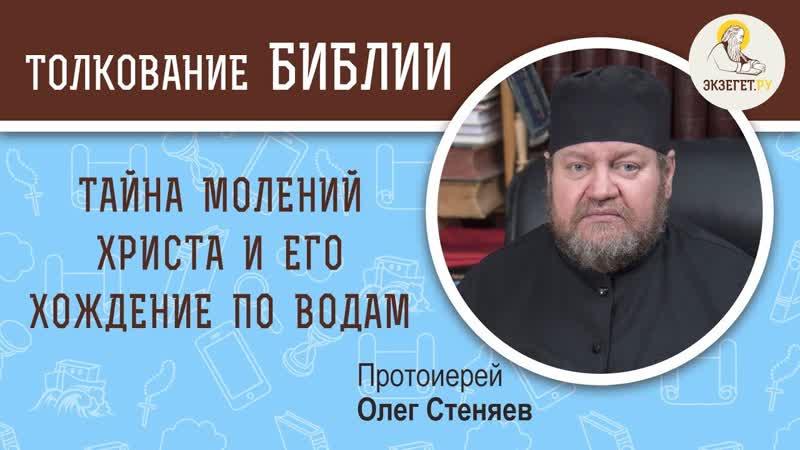 Тайна молений Христа и его хождение по водам. Апостол Петр и Иисус Христос - Протоиерей Олег Стеняев