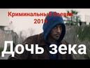 Шикарный фильм 2019 ДОЧЬ ЗЕКА КРИМИНАЛЬНЫЙ РУССКИЙ БОЕВИК 2019