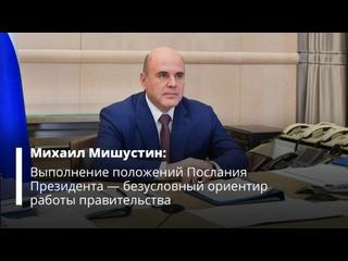 Михаил Мишустин: Выполнение положений Послания Президента – безусловный ориентир правительства