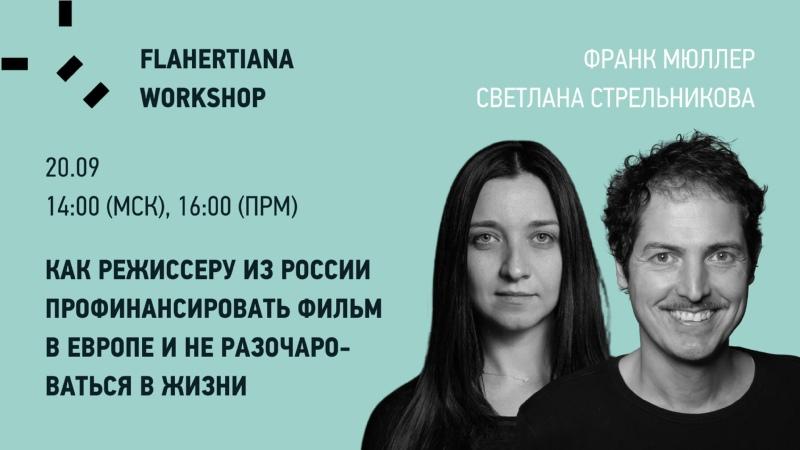 FLAHERTIANA WORKSHOP Как режиссеру из России профинансировать фильм в Европе и не разочароваться в жизни