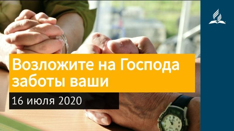 16 июля 2020 Возложите на Господа заботы ваши Взгляд ввысь Адвентисты