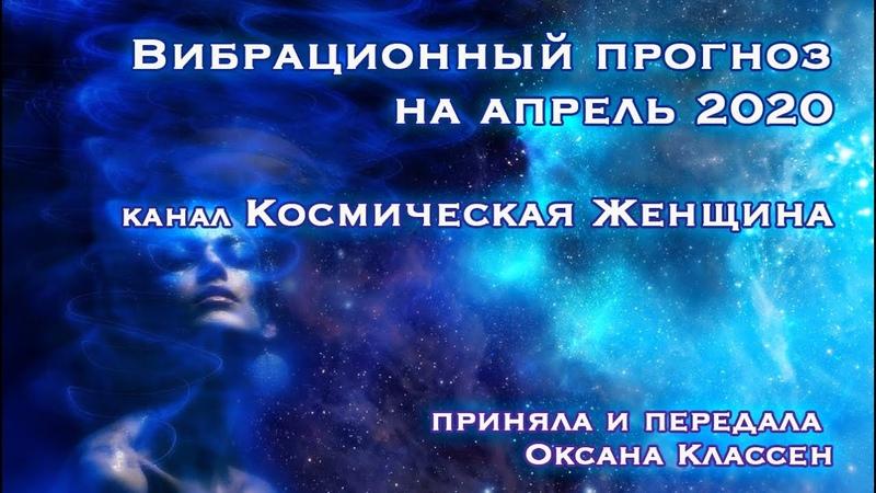 Вибрационный прогноз на апрель 2020 Канал Космическая Женщина Ченнелинг