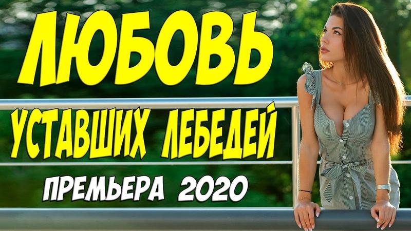 Долгожданная премьера 2020 ** Любовь уставших лебедей Русские мелодрамы 2020 новинки HD