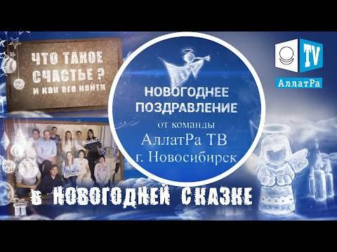 НОВОГОДНЯЯ СКАЗКА и ПОЗДРАВЛЕНИЯ от команды АллатРа ТВ Новосибирск I Что такое Счастье