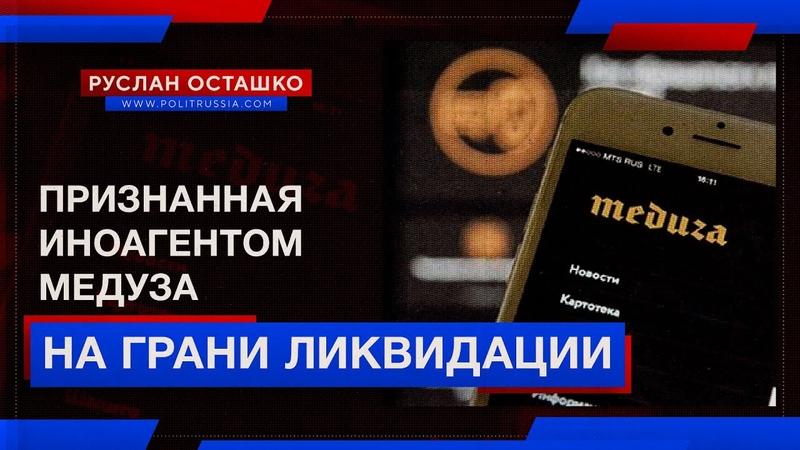 Плач Медузы иноагент на грани ликвидации Руслан Осташко
